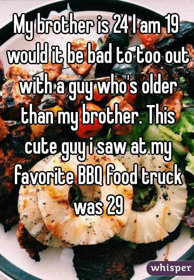 My brother is 24 I am 19 would it be bad to too out with a guy who's older than my brother. This cute guy i saw at my favorite BBQ food truck was 29