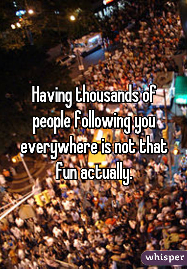 Having thousands of people following you everywhere is not that fun actually.