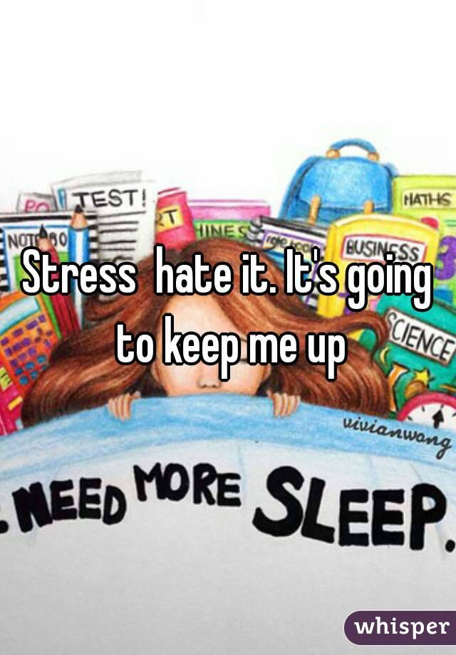 Stress  hate it. It's going to keep me up