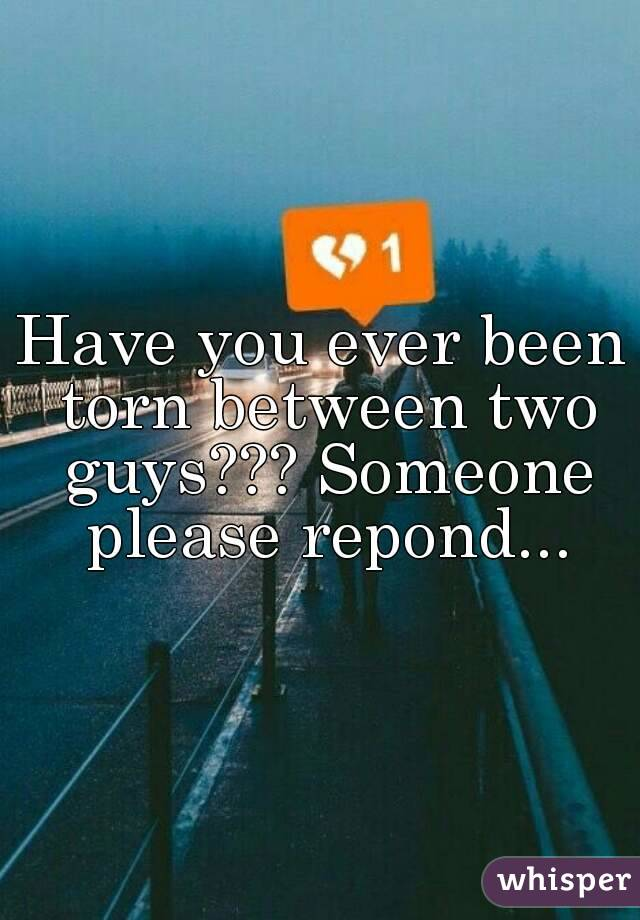 Have you ever been torn between two guys??? Someone please repond...