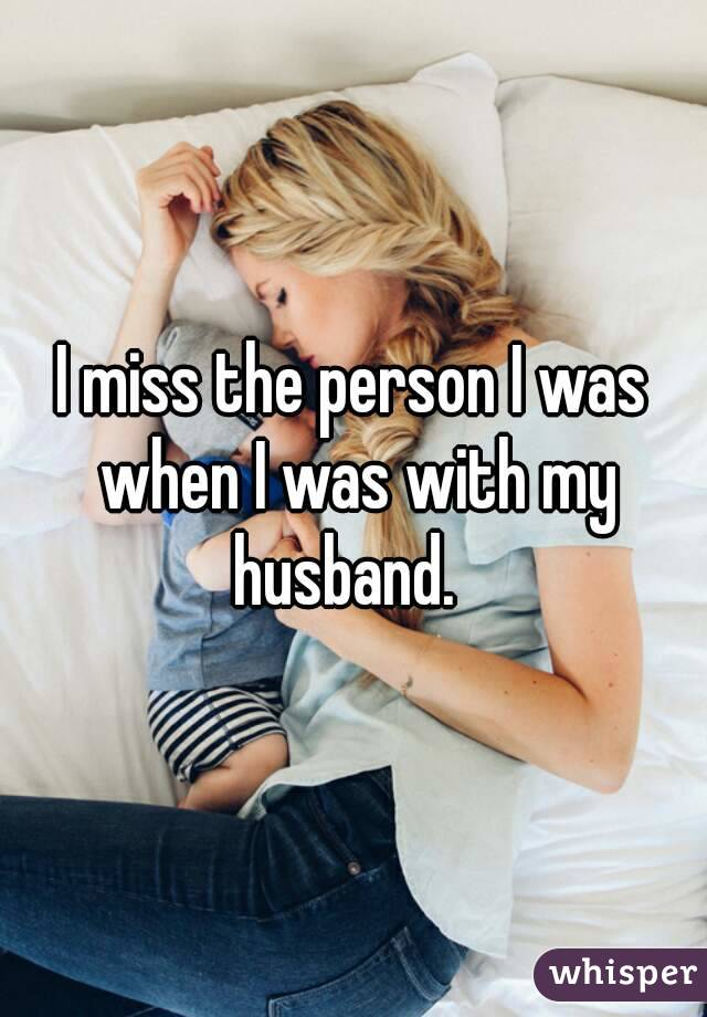I miss the person I was when I was with my husband.