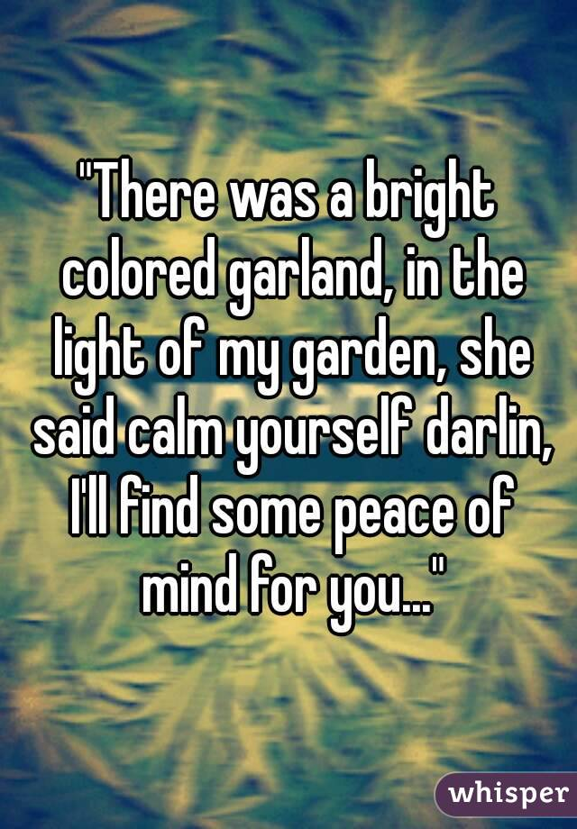 """""""There was a bright colored garland, in the light of my garden, she said calm yourself darlin, I'll find some peace of mind for you..."""""""