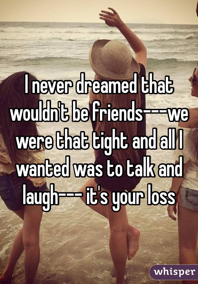 I never dreamed that wouldn't be friends---we were that tight and all I wanted was to talk and laugh--- it's your loss