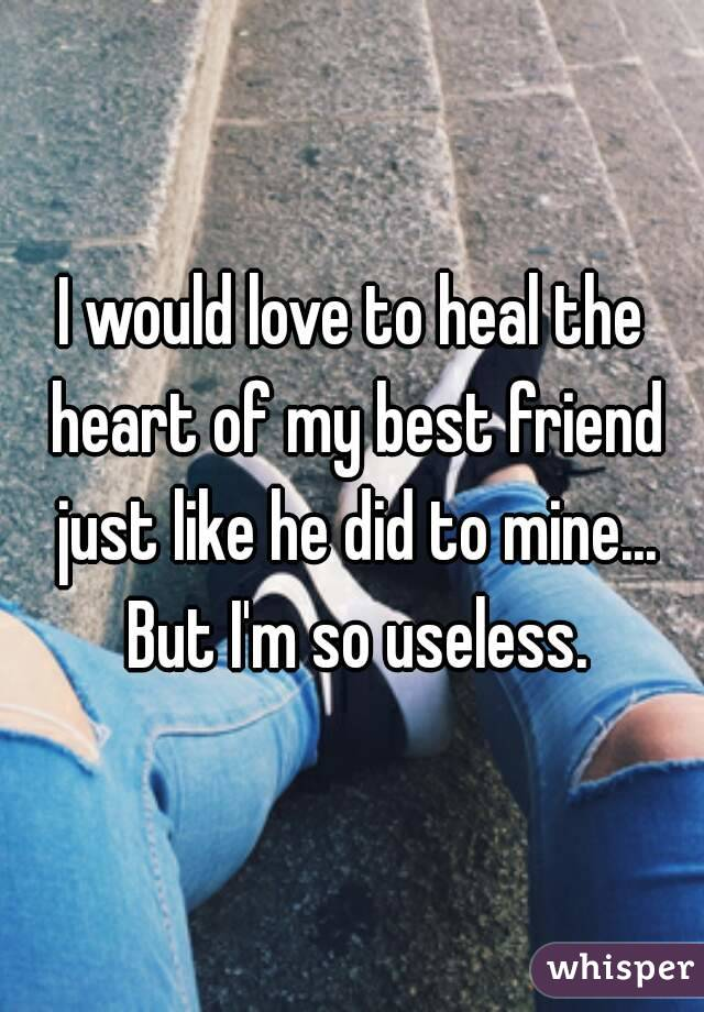 I would love to heal the heart of my best friend just like he did to mine... But I'm so useless.