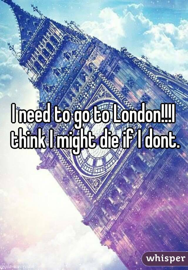 I need to go to London!!!I think I might die if I dont.