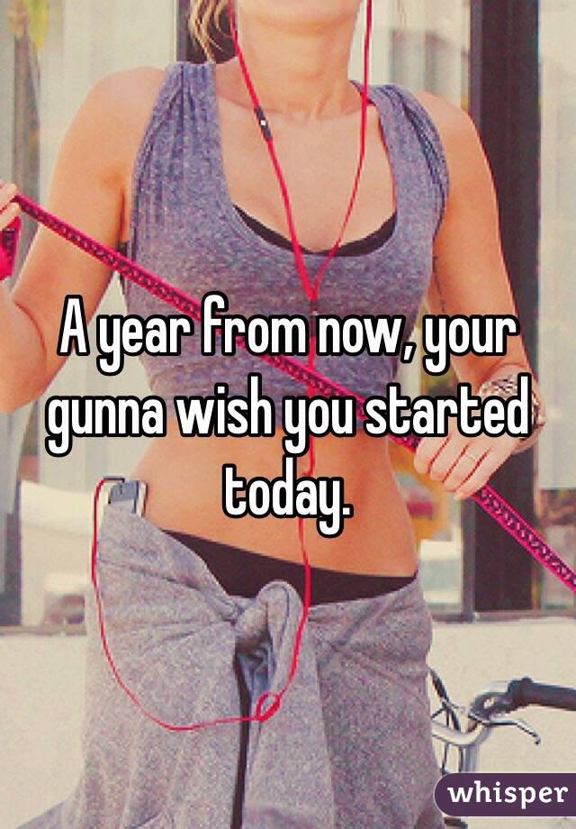 A year from now, your gunna wish you started today.