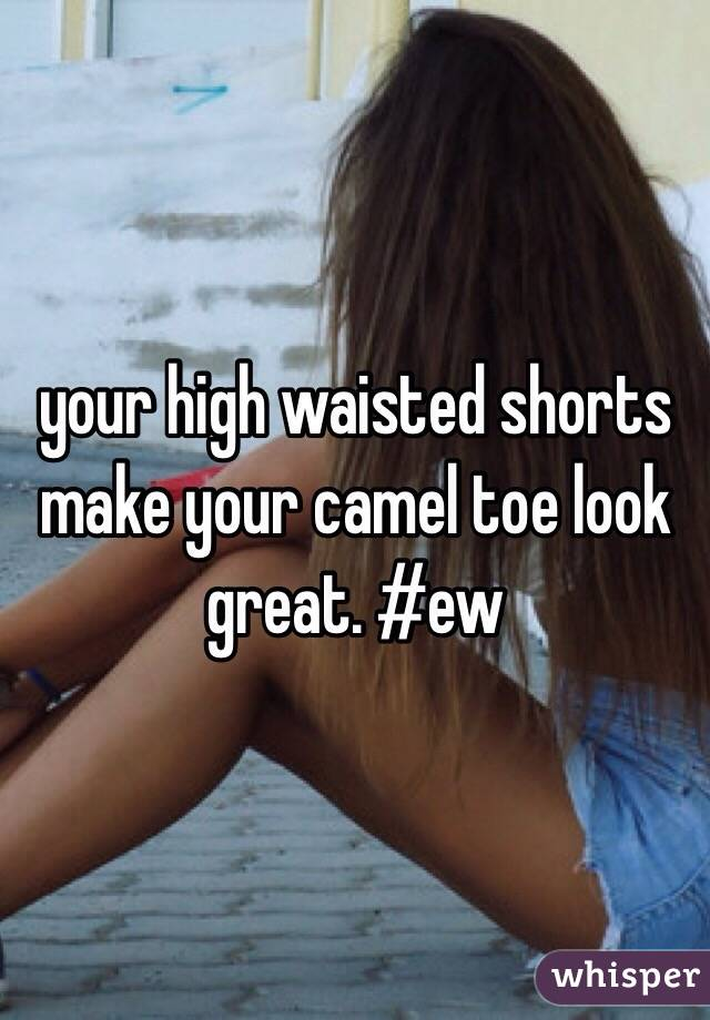 your high waisted shorts make your camel toe look great. #ew