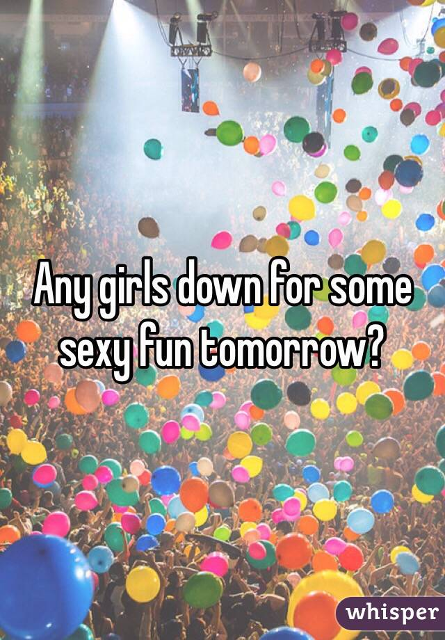 Any girls down for some sexy fun tomorrow?