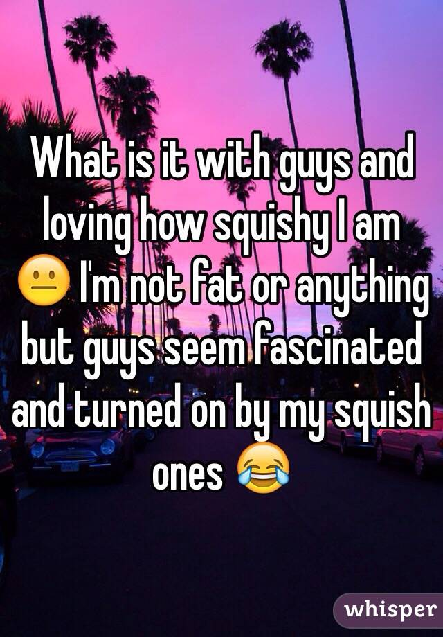 What is it with guys and loving how squishy I am 😐 I'm not fat or anything but guys seem fascinated and turned on by my squish ones 😂