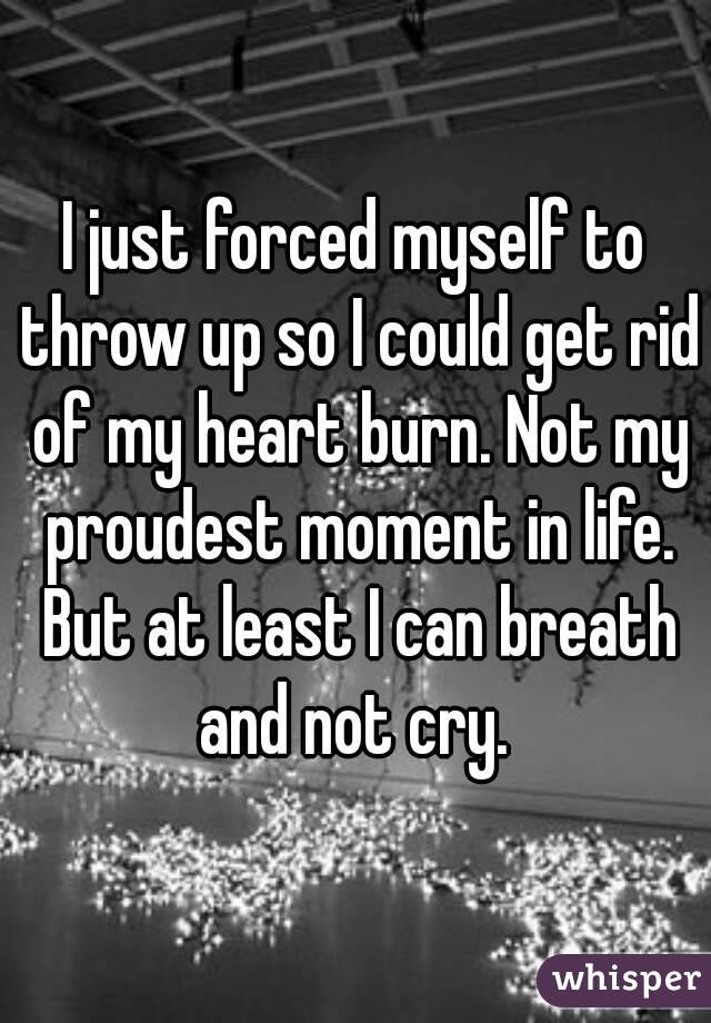 I just forced myself to throw up so I could get rid of my heart burn. Not my proudest moment in life. But at least I can breath and not cry.