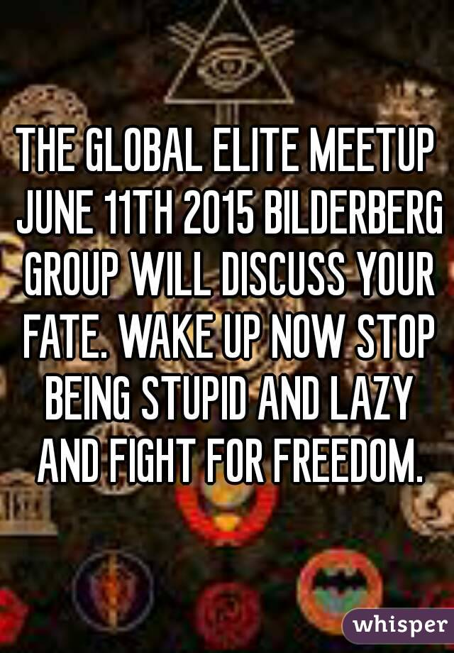 THE GLOBAL ELITE MEETUP JUNE 11TH 2015 BILDERBERG GROUP WILL DISCUSS YOUR FATE. WAKE UP NOW STOP BEING STUPID AND LAZY AND FIGHT FOR FREEDOM.