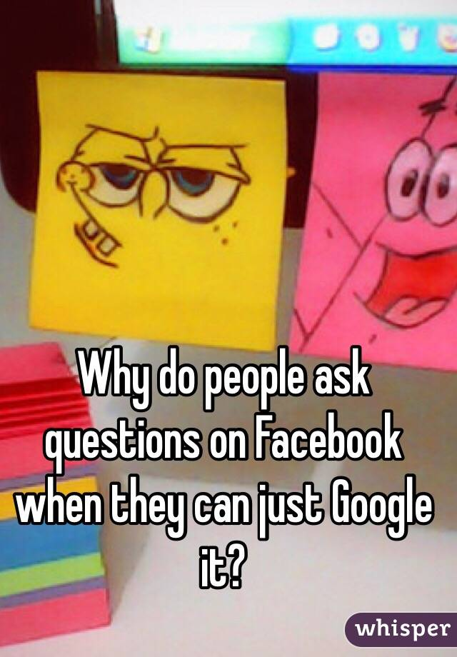 Why do people ask questions on Facebook when they can just Google it?