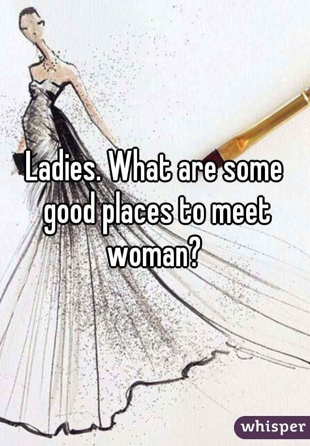Ladies. What are some good places to meet woman?