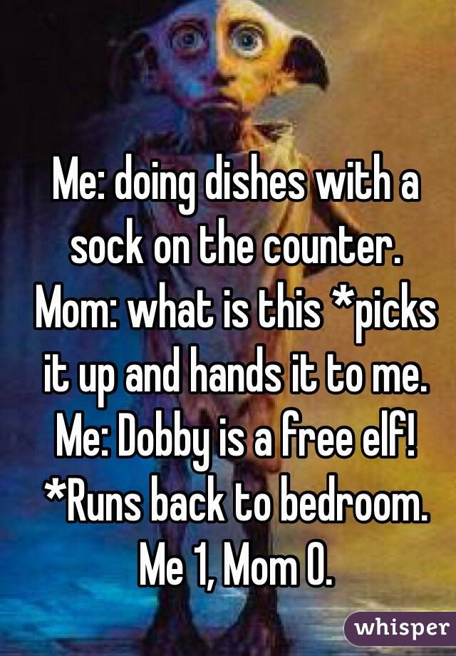 Me: doing dishes with a sock on the counter. Mom: what is this *picks it up and hands it to me. Me: Dobby is a free elf! *Runs back to bedroom.  Me 1, Mom 0.