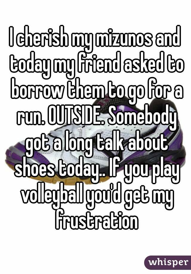 I cherish my mizunos and today my friend asked to borrow them to go for a run. OUTSIDE. Somebody got a long talk about shoes today.. If you play volleyball you'd get my frustration