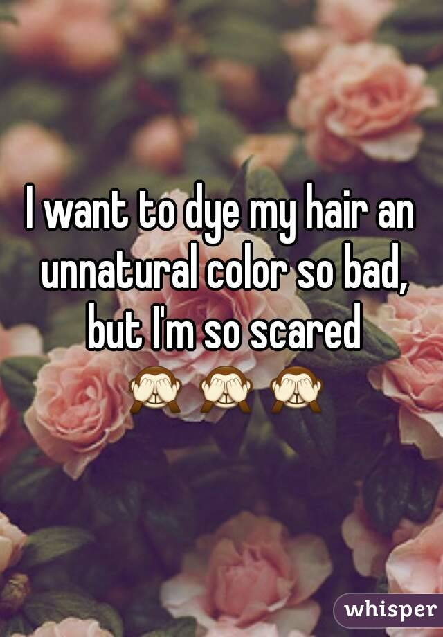 I want to dye my hair an unnatural color so bad, but I'm so scared 🙈🙈🙈