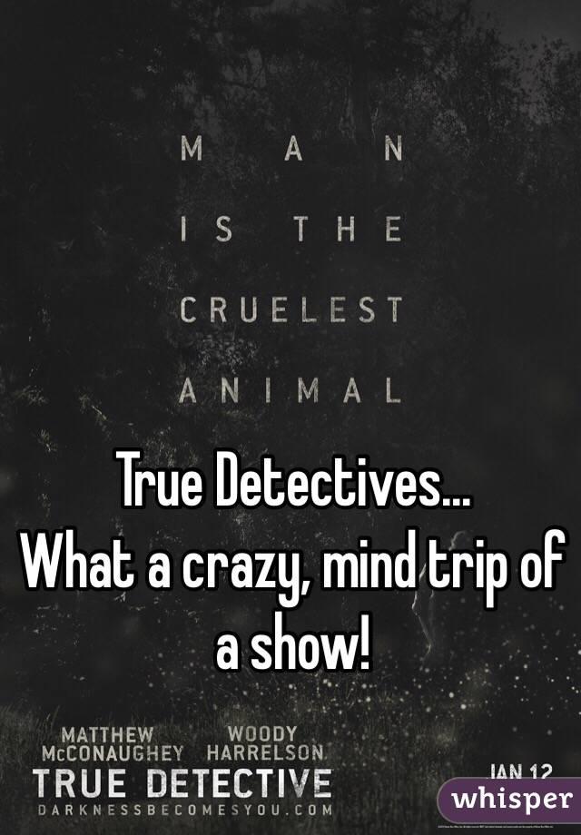 True Detectives... What a crazy, mind trip of a show!