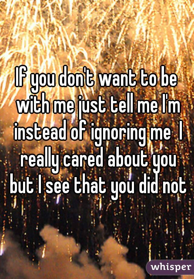 If you don't want to be with me just tell me I'm instead of ignoring me  I really cared about you but I see that you did not