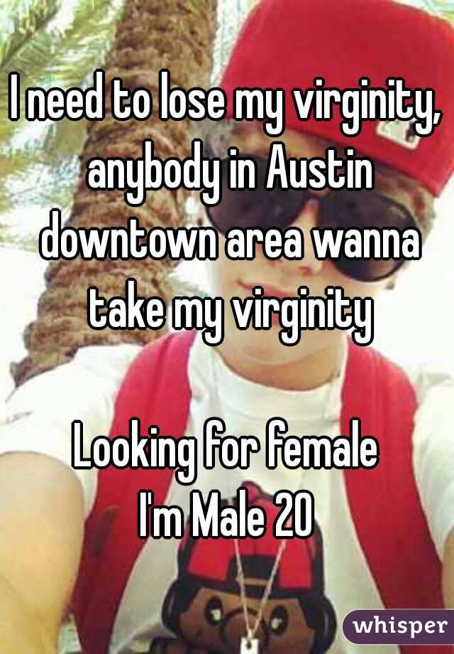 I need to lose my virginity, anybody in Austin downtown area wanna take my virginity  Looking for female I'm Male 20