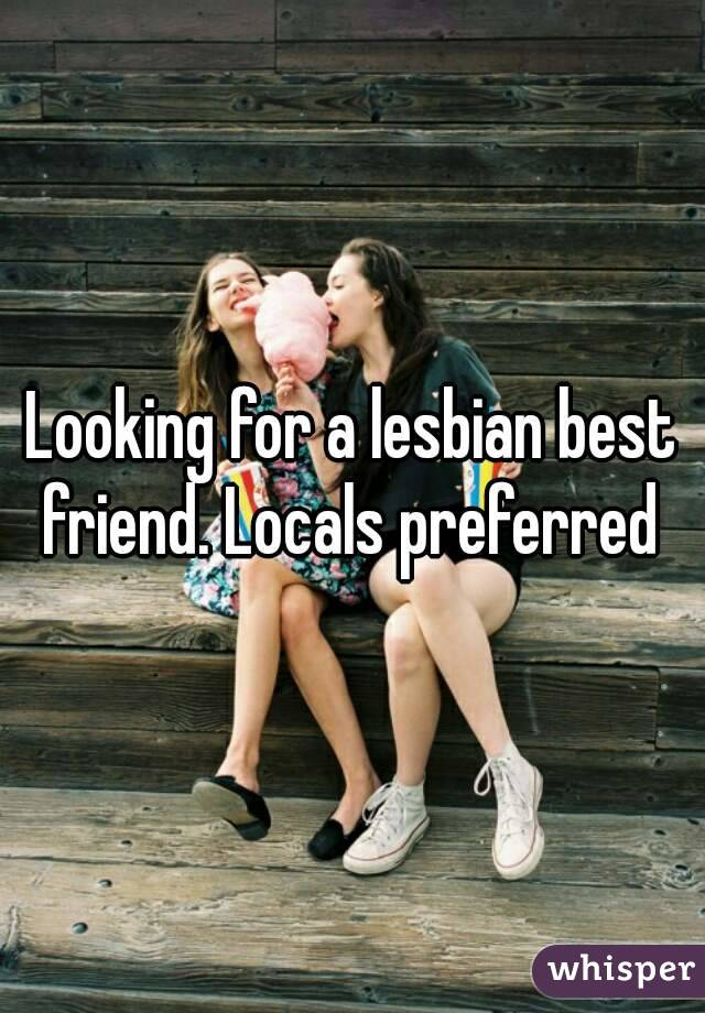 Looking for a lesbian best friend. Locals preferred