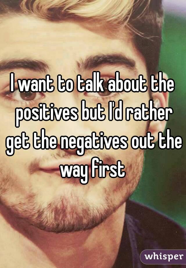 I want to talk about the positives but I'd rather get the negatives out the way first