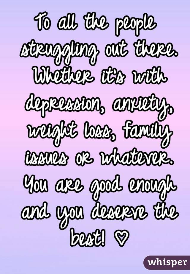 To all the people struggling out there. Whether it's with depression, anxiety, weight loss, family issues or whatever. You are good enough and you deserve the best! ♡
