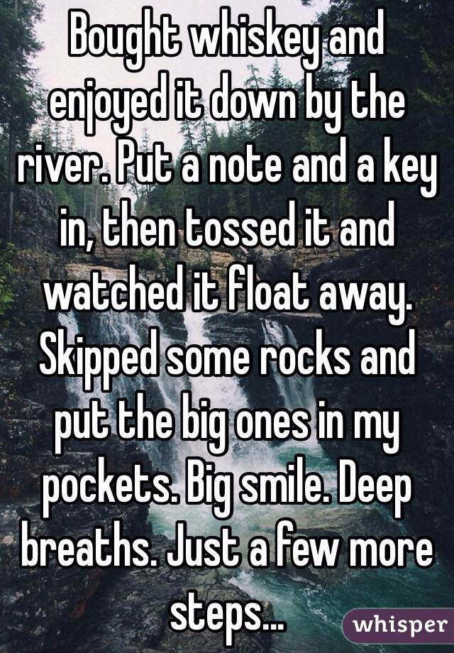Bought whiskey and enjoyed it down by the river. Put a note and a key in, then tossed it and watched it float away. Skipped some rocks and put the big ones in my pockets. Big smile. Deep breaths. Just a few more steps...