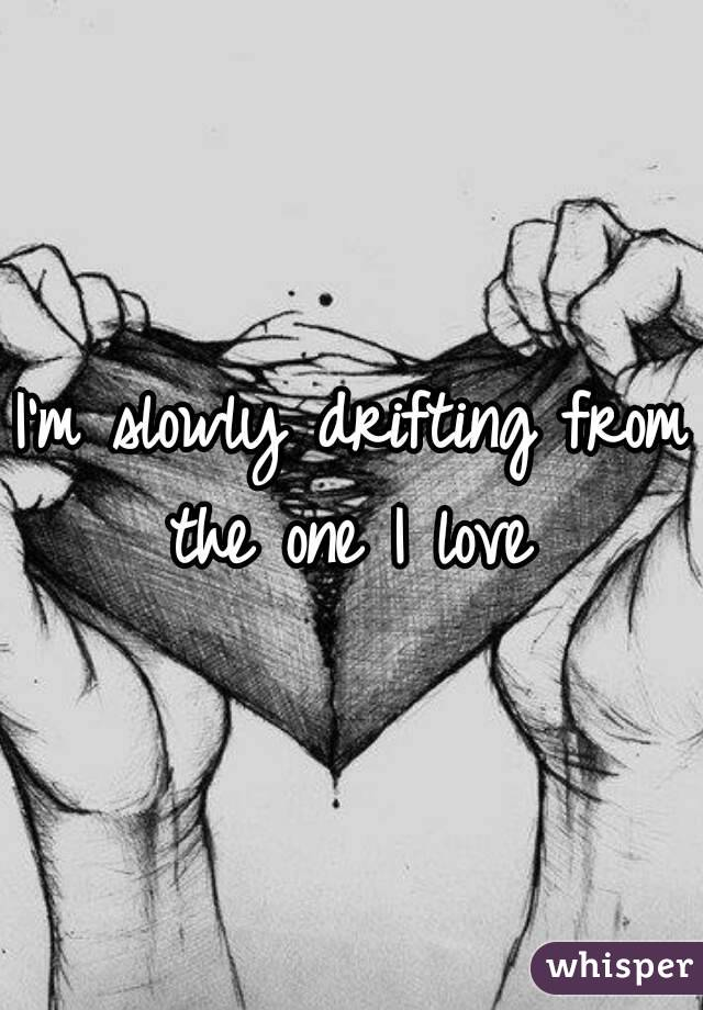 I'm slowly drifting from the one I love