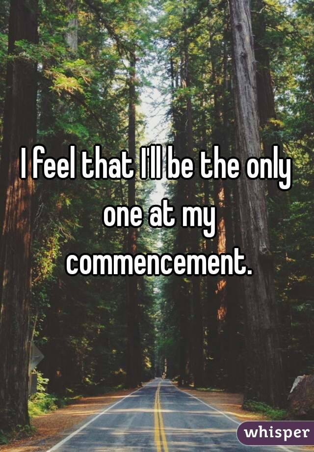 I feel that I'll be the only one at my commencement.
