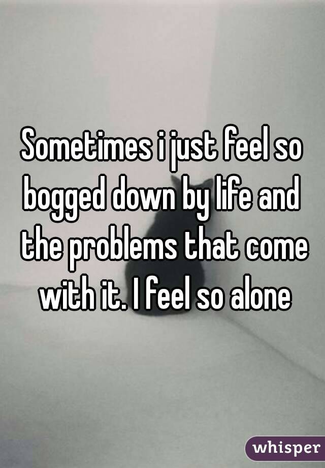 Sometimes i just feel so bogged down by life and  the problems that come with it. I feel so alone