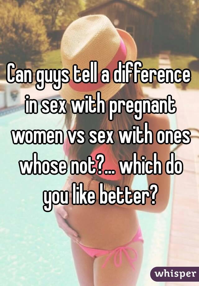 Can guys tell a difference in sex with pregnant women vs sex with ones whose not?... which do you like better?