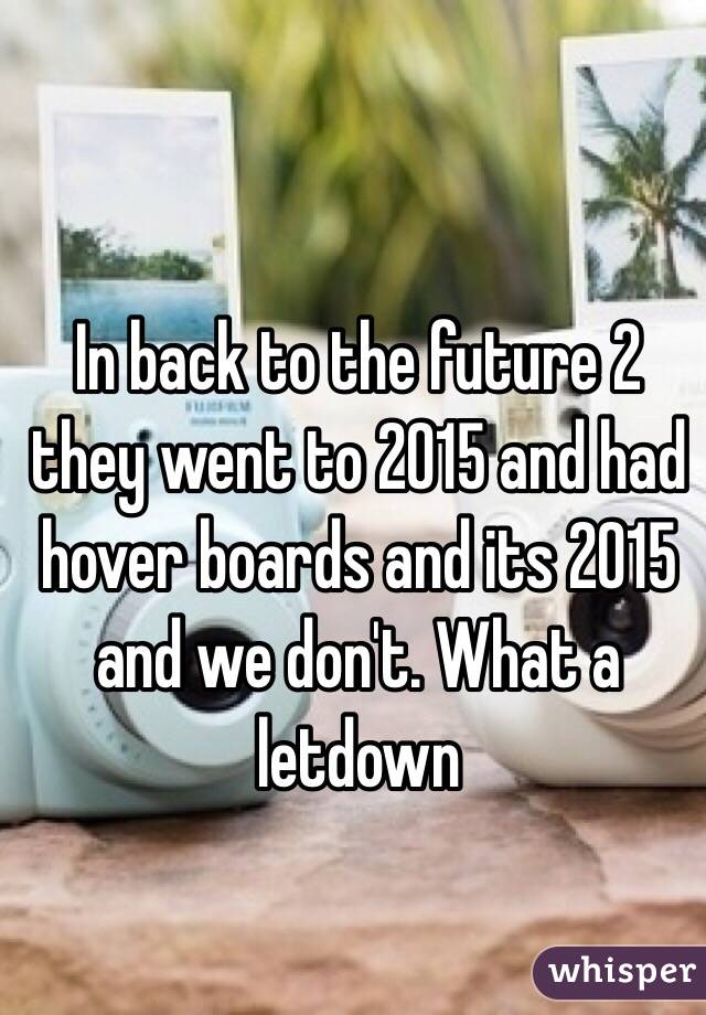 In back to the future 2 they went to 2015 and had hover boards and its 2015 and we don't. What a letdown