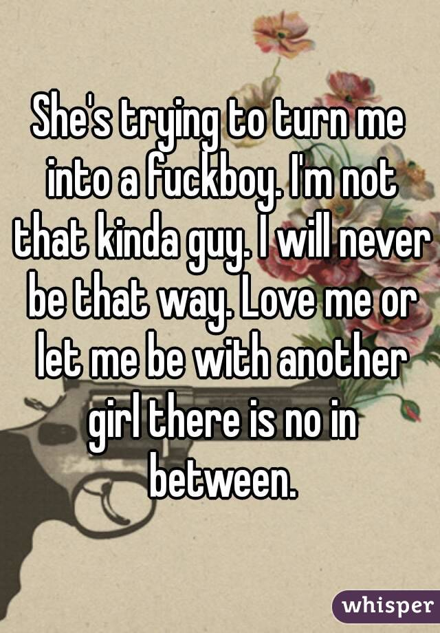 She's trying to turn me into a fuckboy. I'm not that kinda guy. I will never be that way. Love me or let me be with another girl there is no in between.