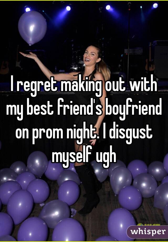 I regret making out with my best friend's boyfriend on prom night. I disgust myself ugh