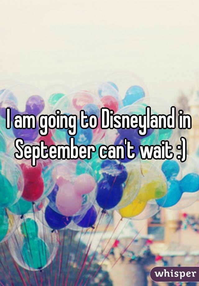 I am going to Disneyland in September can't wait :)