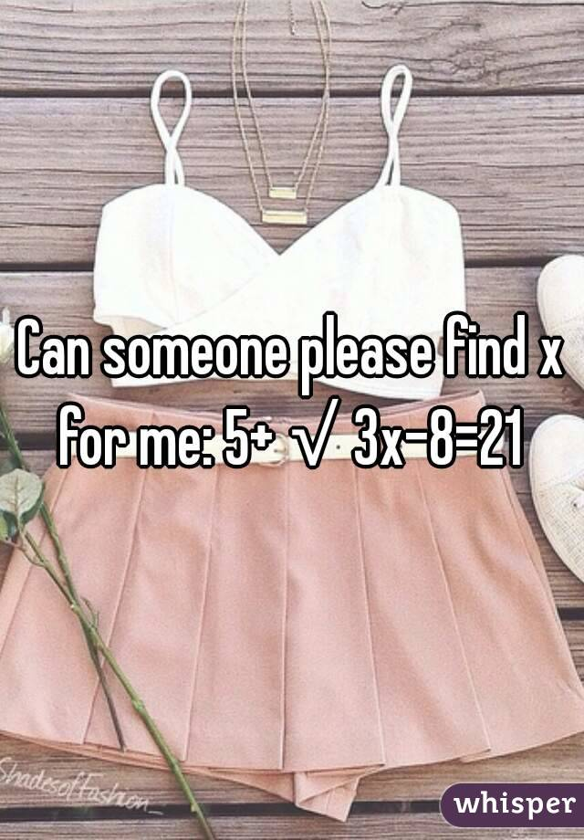 Can someone please find x for me: 5+√3x-8=21