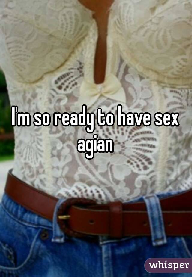 I'm so ready to have sex agian