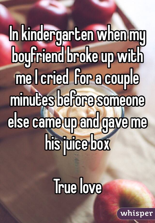 In kindergarten when my boyfriend broke up with me I cried  for a couple minutes before someone else came up and gave me his juice box  True love