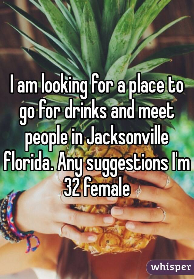 I am looking for a place to go for drinks and meet people in Jacksonville florida. Any suggestions I'm 32 female