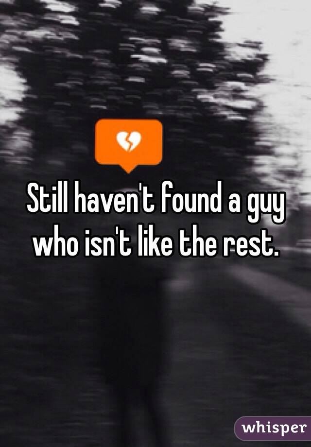 Still haven't found a guy who isn't like the rest.