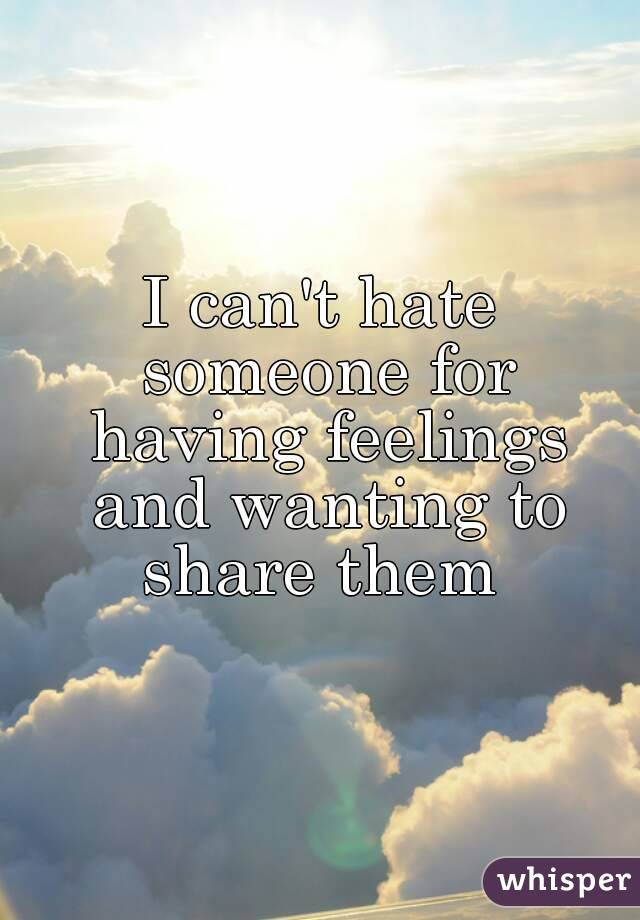 I can't hate someone for having feelings and wanting to share them