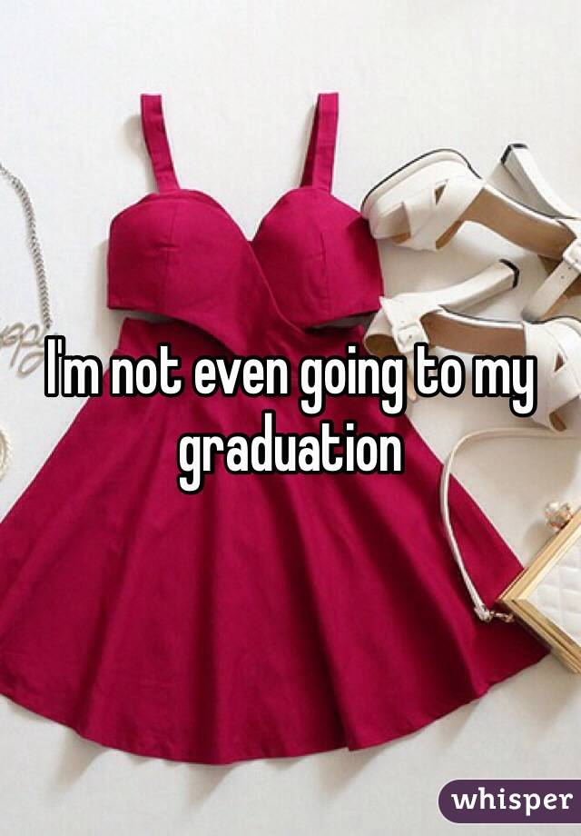I'm not even going to my graduation
