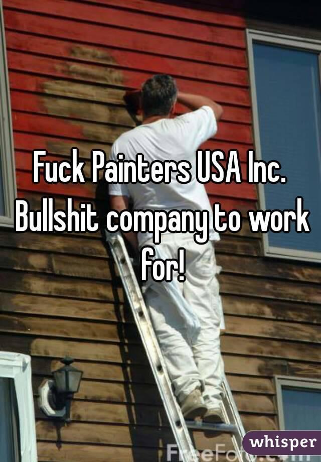 Fuck Painters USA Inc. Bullshit company to work for!