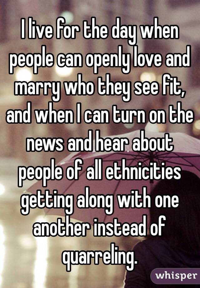 I live for the day when people can openly love and marry who they see fit, and when I can turn on the news and hear about people of all ethnicities getting along with one another instead of quarreling.