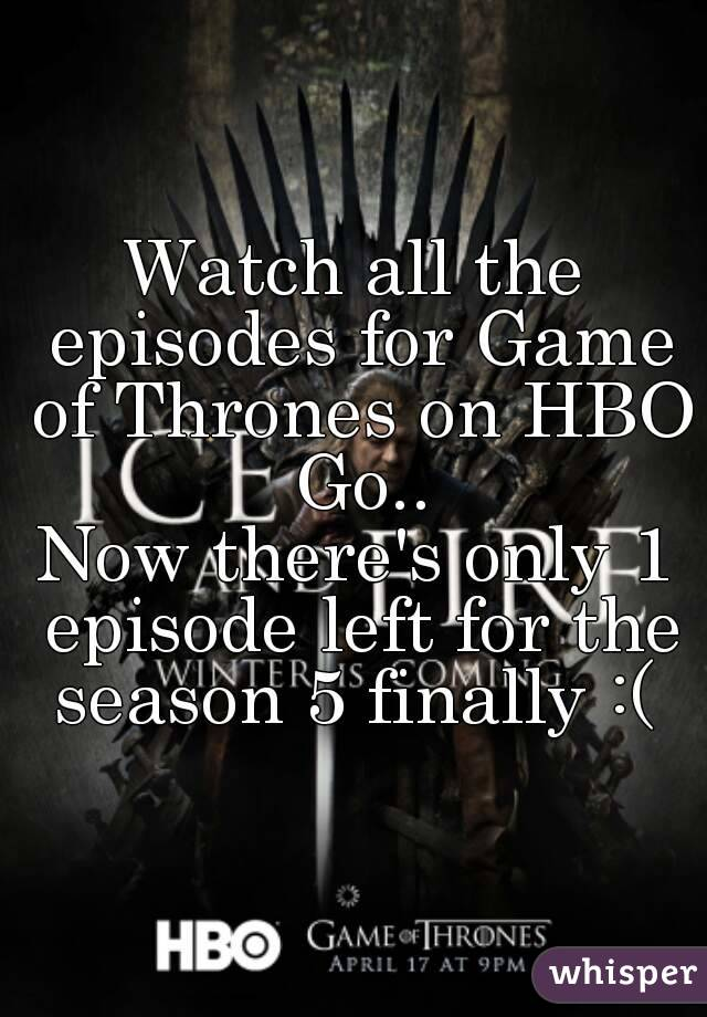 Watch all the episodes for Game of Thrones on HBO Go.. Now there's only 1 episode left for the season 5 finally :(