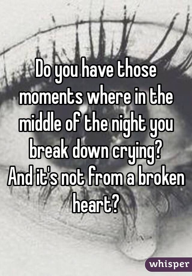 Do you have those moments where in the middle of the night you break down crying? And it's not from a broken heart?