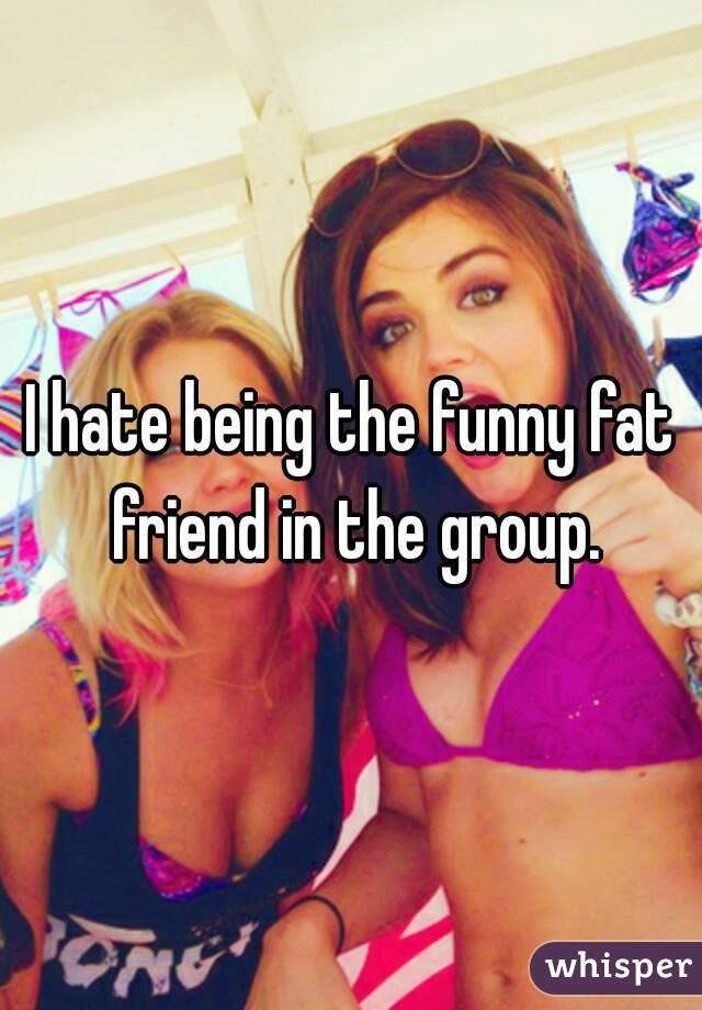 I hate being the funny fat friend in the group.