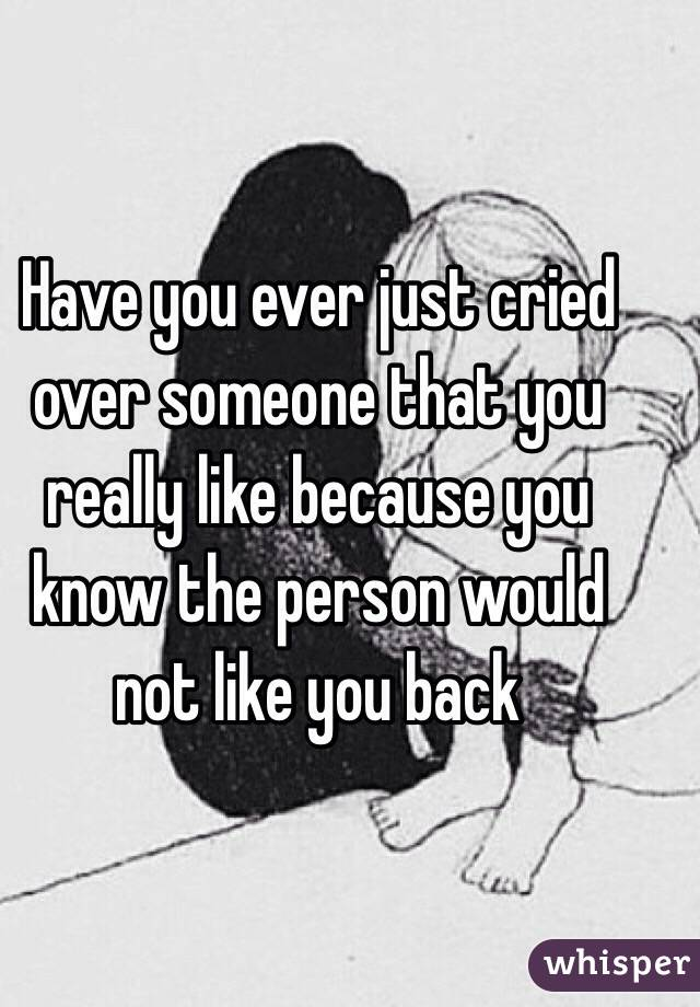 Have you ever just cried over someone that you really like because you know the person would not like you back