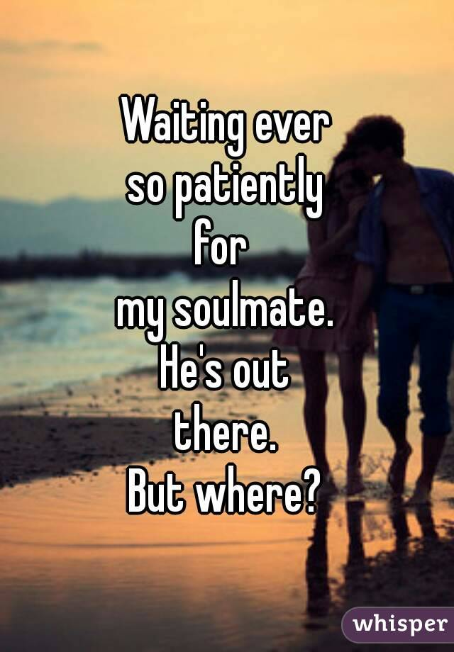 Waiting ever so patiently for  my soulmate. He's out there. But where?