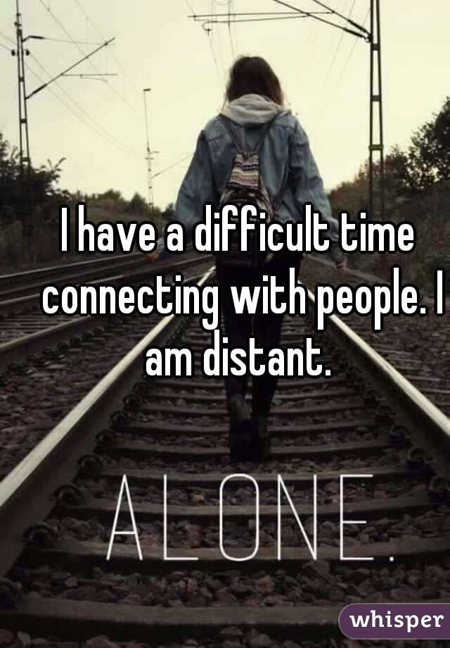 I have a difficult time connecting with people. I am distant.